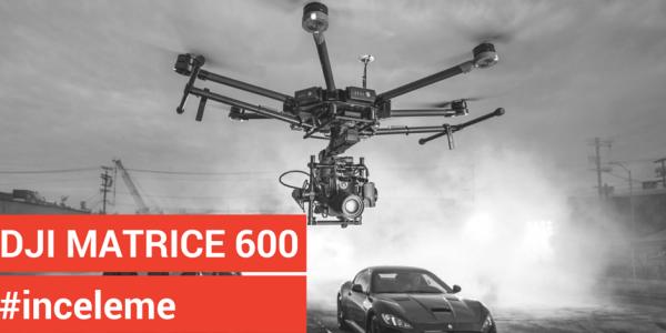 DJI Matrice 600 İnceleme ve Teknik Özellikler